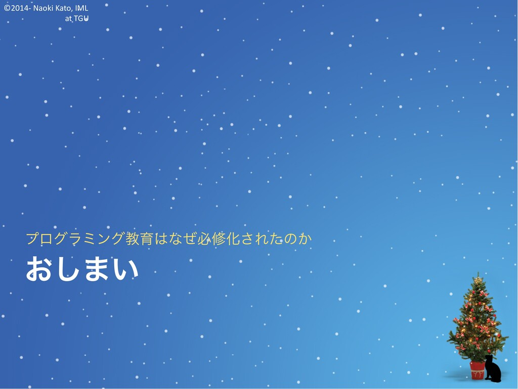 ©2014- Naoki Kato, IML at TGU おしまい プログラミング教育はなぜ...