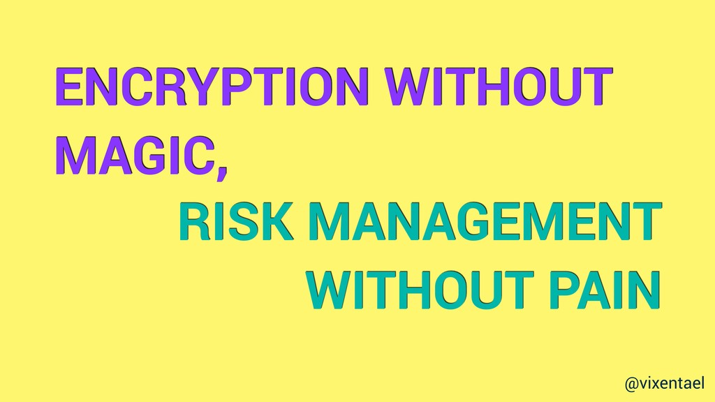 ENCRYPTION WITHOUT MAGIC, RISK MANAGEMENT WITHO...