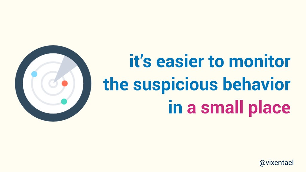 it's easier to monitor the suspicious behavior ...