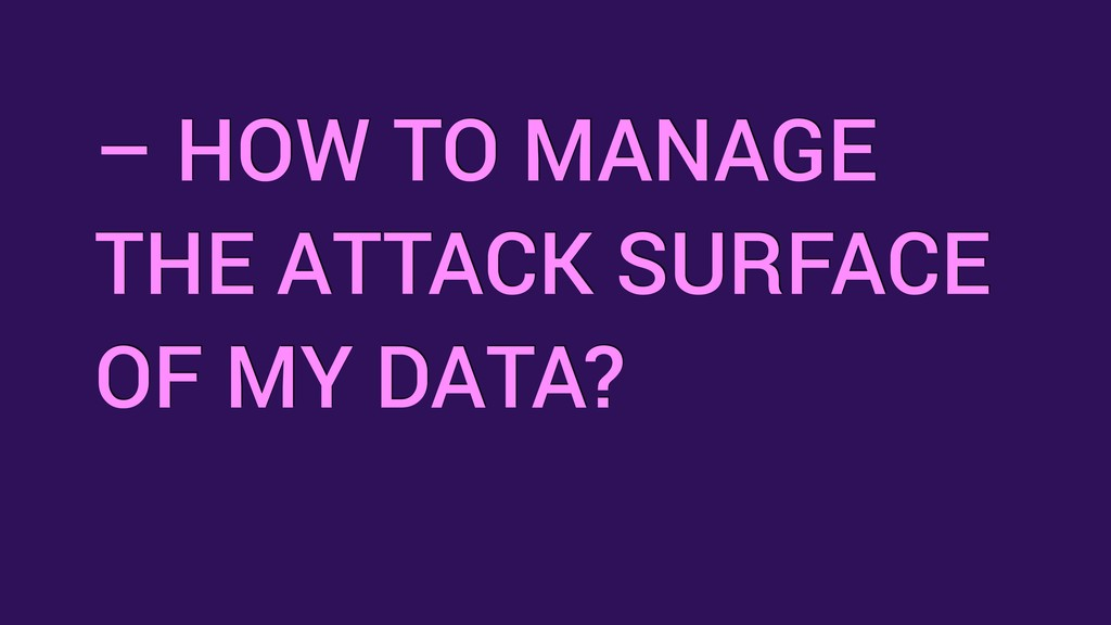 – HOW TO MANAGE THE ATTACK SURFACE OF MY DATA?