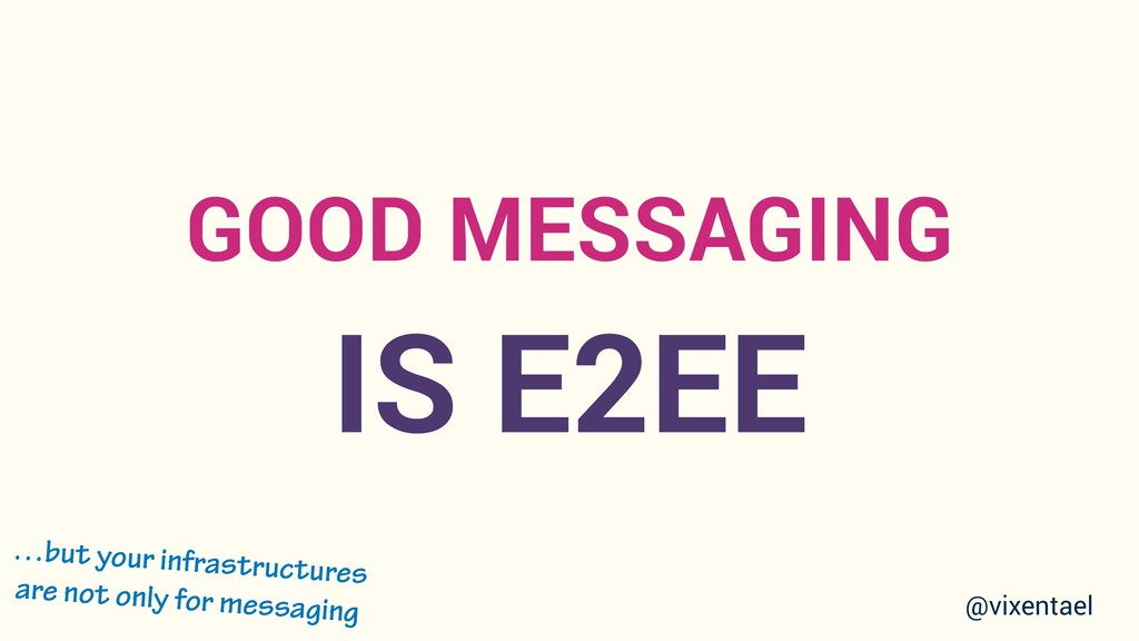 GOOD MESSAGING IS E2EE …but your infrastructure...