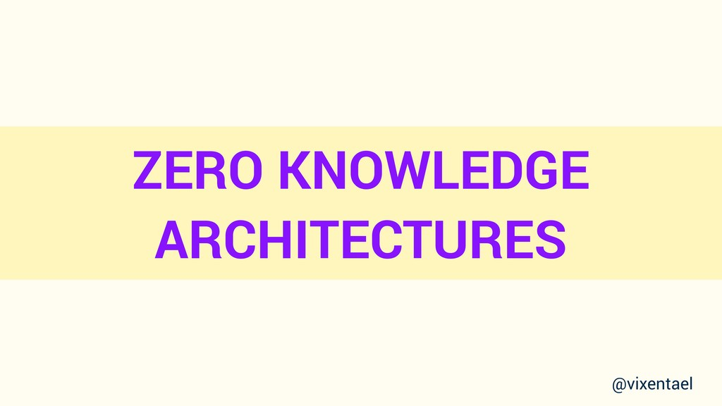 ZERO KNOWLEDGE ARCHITECTURES @vixentael