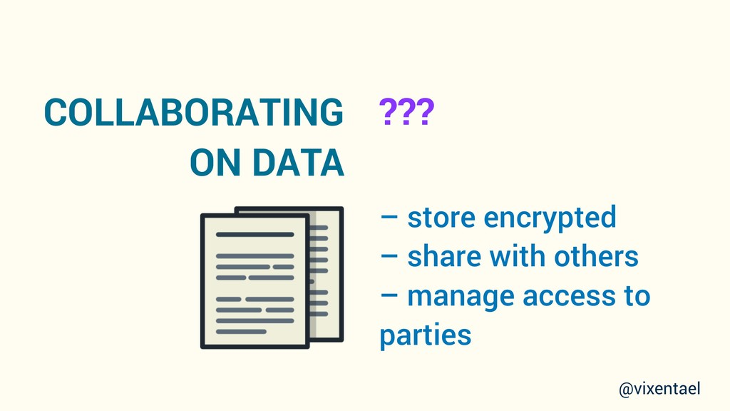 COLLABORATING ON DATA – store encrypted – share...
