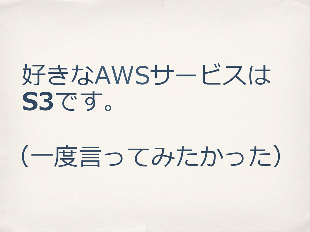好きなAWSサービスは S3です。 (⼀一度度⾔言ってみたかった)