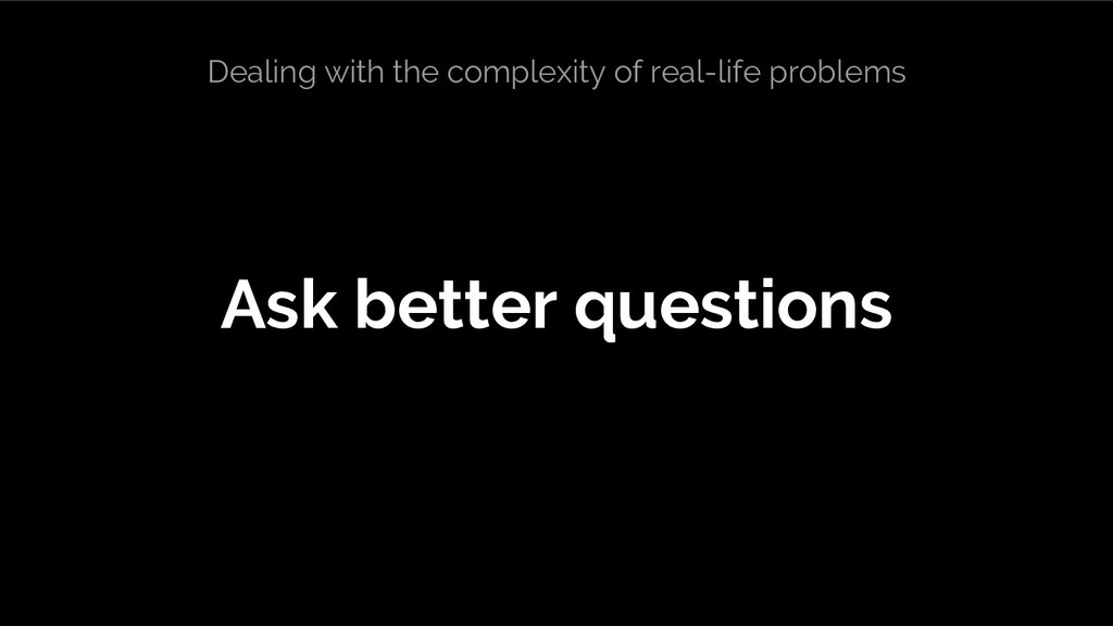 Ask better questions Dealing with the complexit...