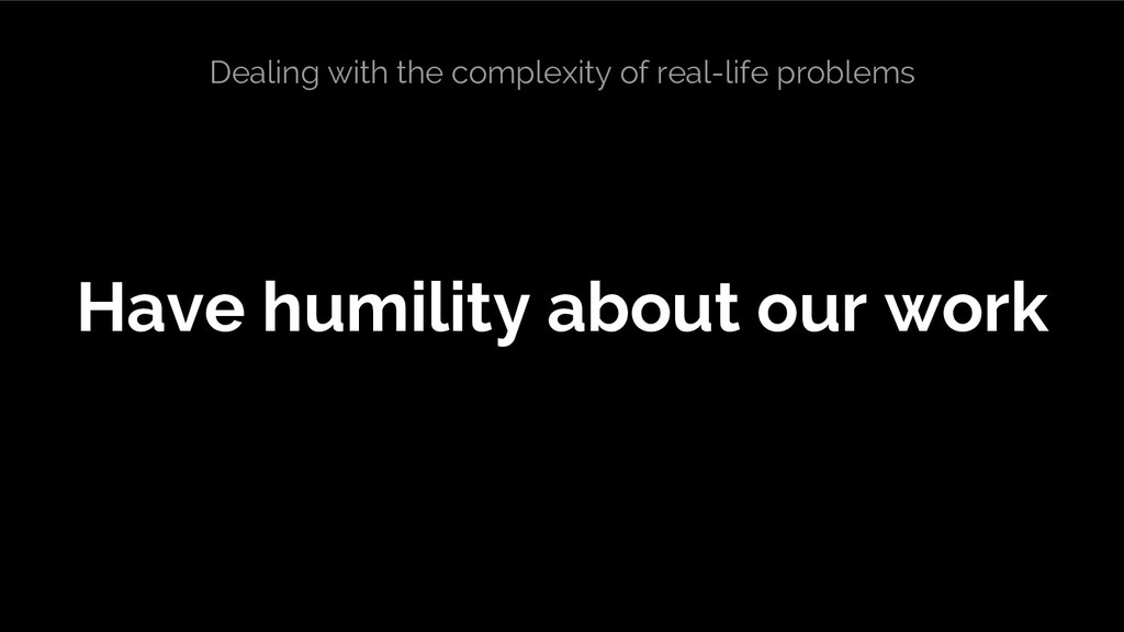Have humility about our work Dealing with the c...