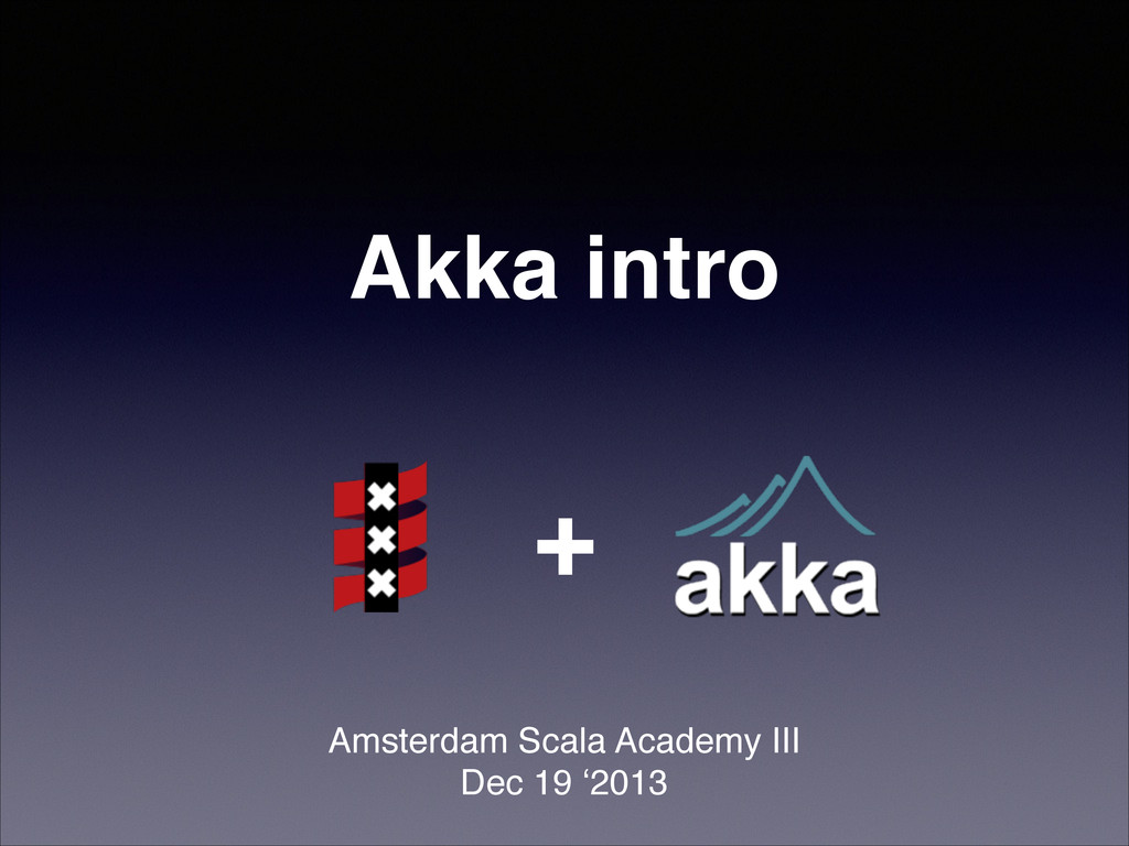 Akka intro! Amsterdam Scala Academy III! Dec 19...