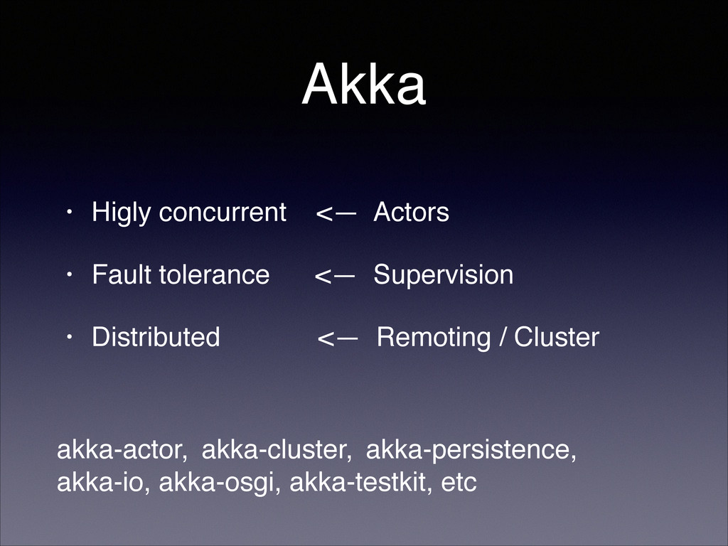 Akka • Higly concurrent <— Actors! • Fault tole...