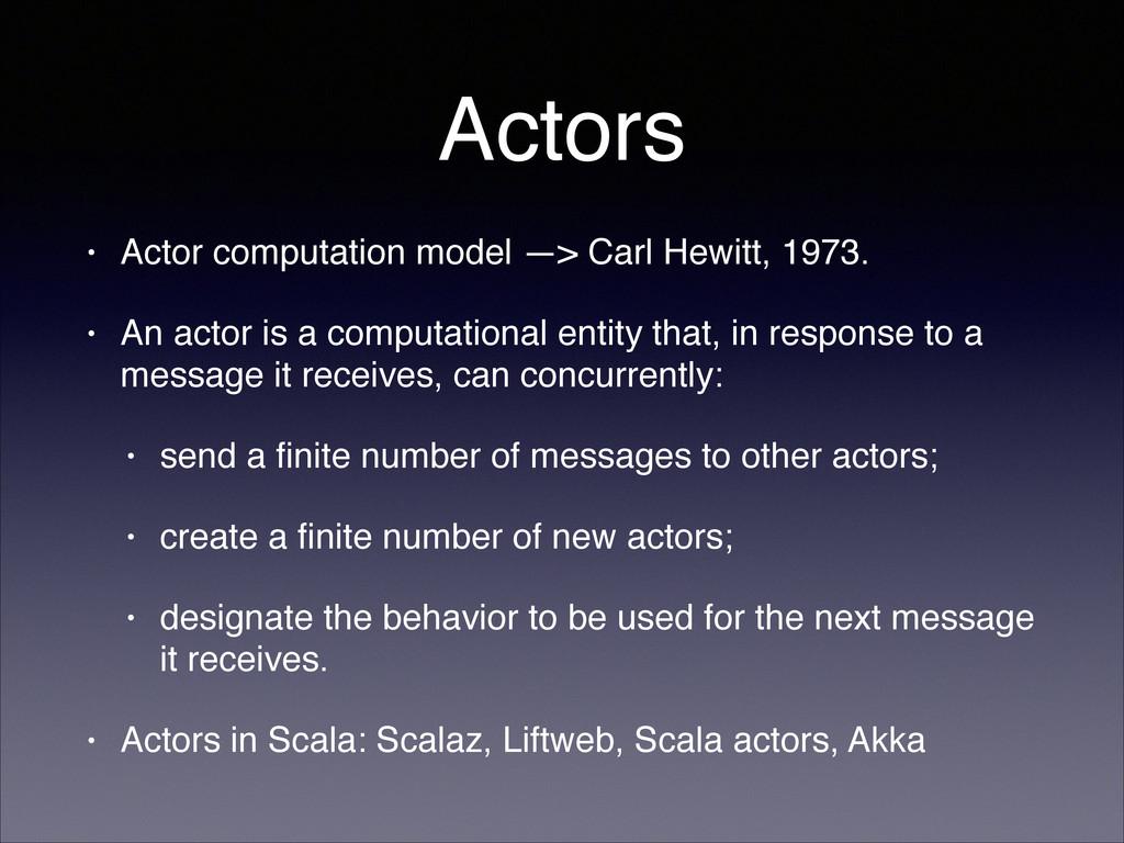 Actors • Actor computation model —> Carl Hewitt...