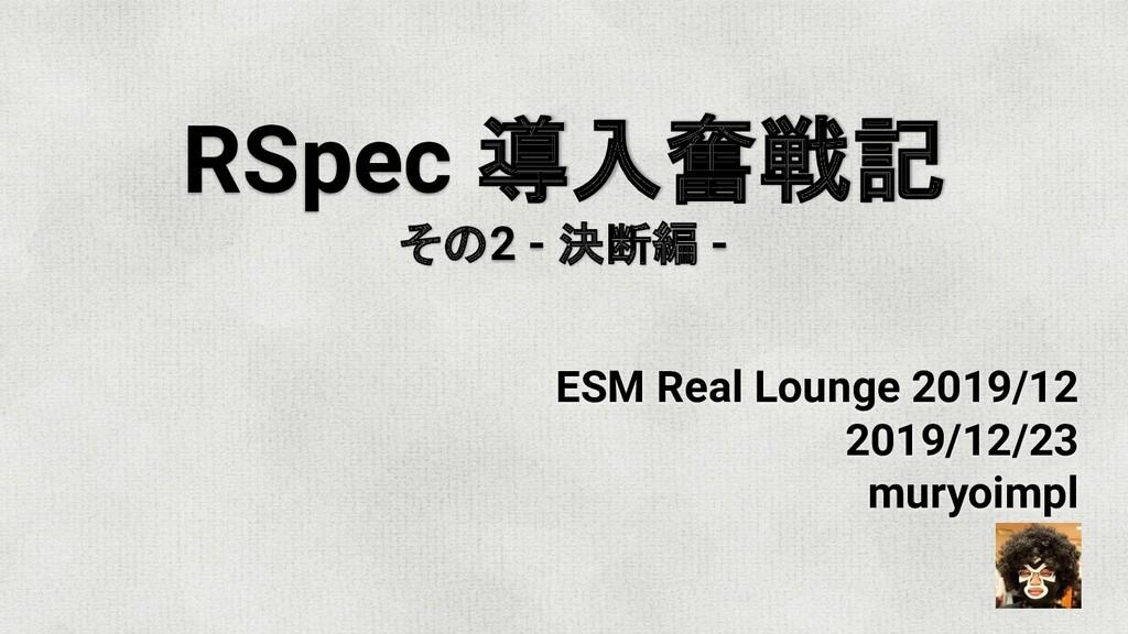 RSpec 導入奮戦記 その2 - 決断編 - ESM Real Lounge 2019/12...