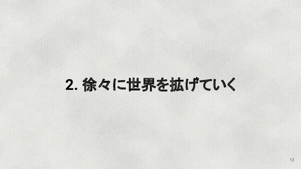 2. 徐々に世界を拡げていく 13