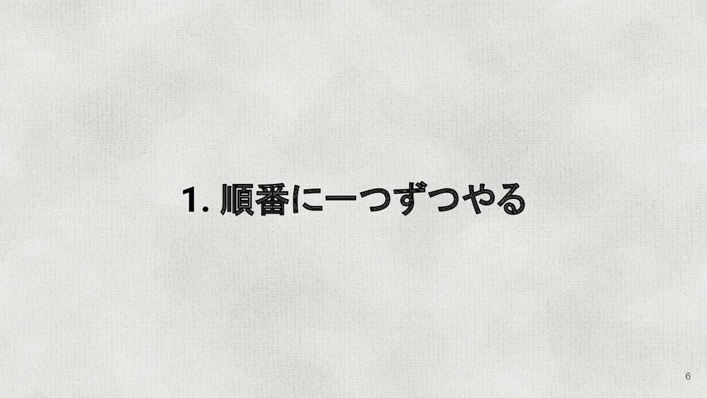 1. 順番に一つずつやる 6