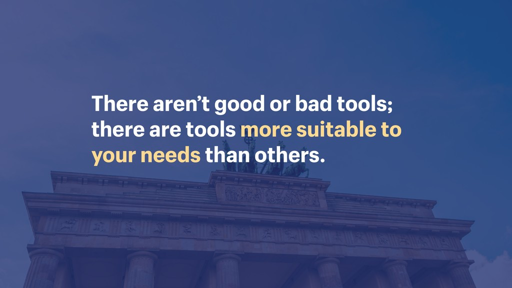There aren't good or bad tools; 