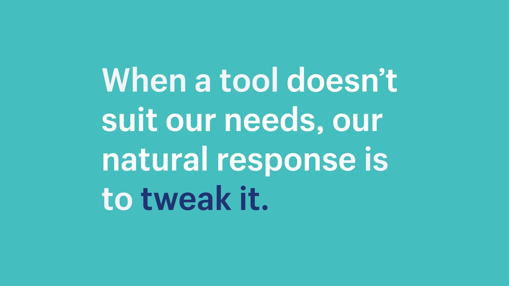 When a tool doesn't suit our needs, our natural...