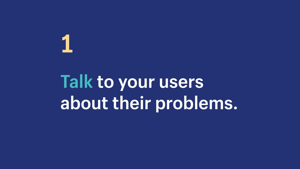 Talk to your users about their problems. 1