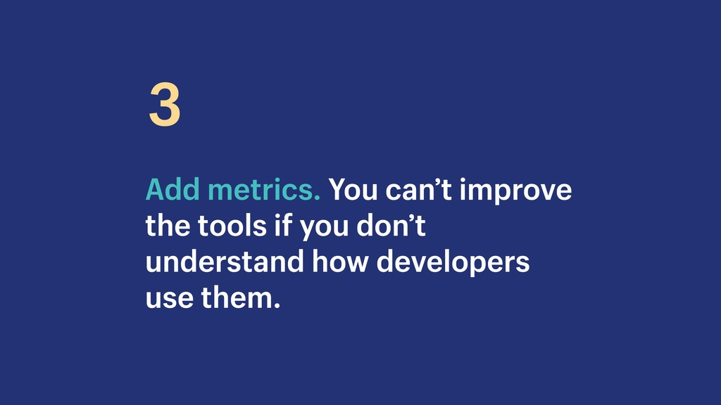 Add metrics. You can't improve the tools if you...