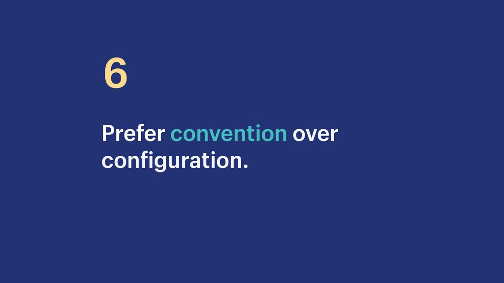 Prefer convention over configuration. 6