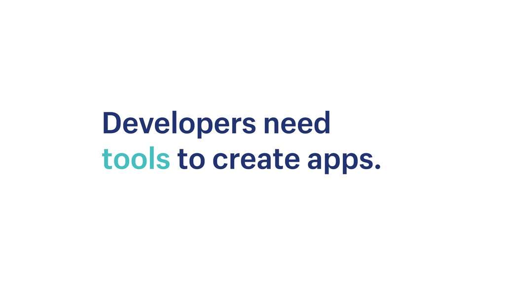 Developers need tools to create apps.