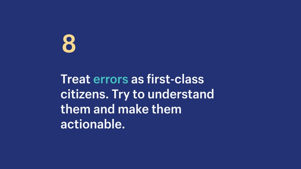 Treat errors as first-class citizens. Try to un...