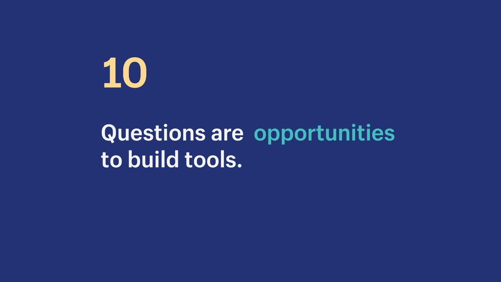 Questions are opportunities to build tools. 10
