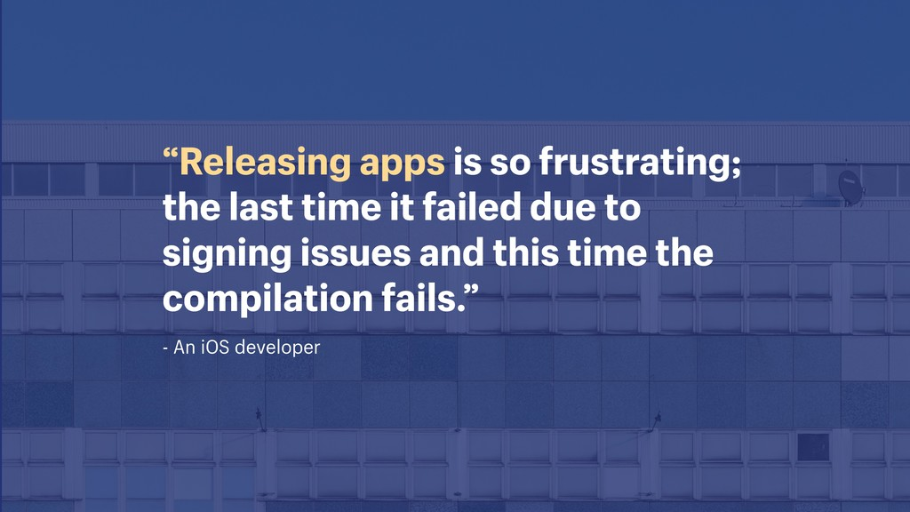 "- An iOS developer ""Releasing apps is so frustr..."