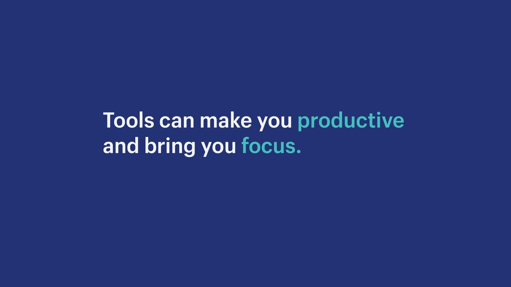 Tools can make you productive and bring you foc...