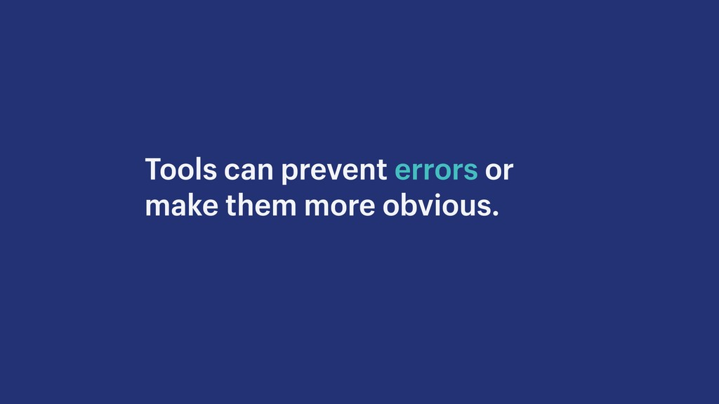 Tools can prevent errors or make them more obvi...