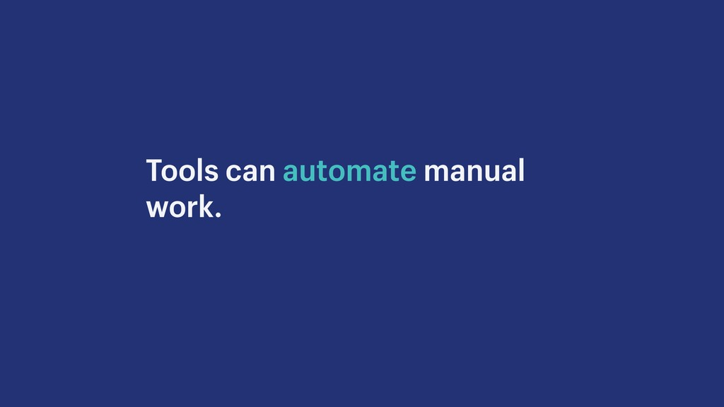 Tools can automate manual work.