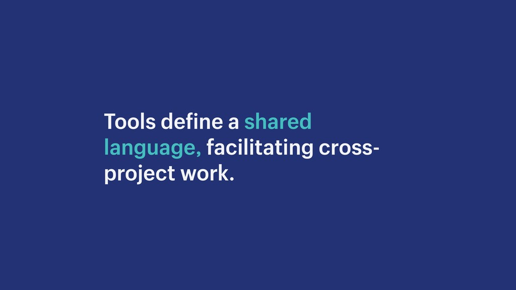 Tools define a shared language, facilitating cr...