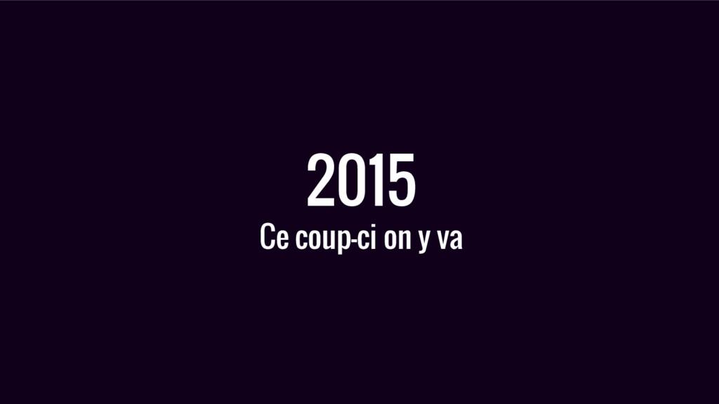 2015 Ce coup-ci on y va