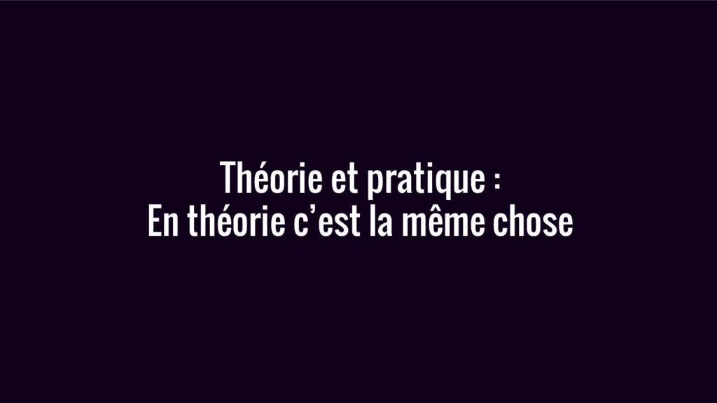 Théorie et pratique : En théorie c'est la même ...