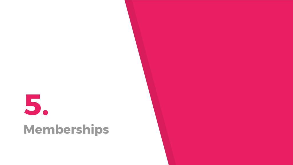 5. Memberships