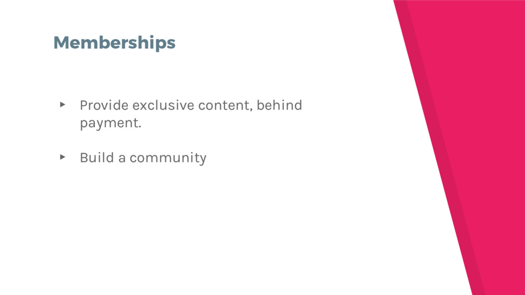 Memberships ▸ Provide exclusive content, behind...