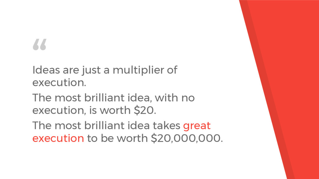 """"""" Ideas are just a multiplier of execution. The..."""