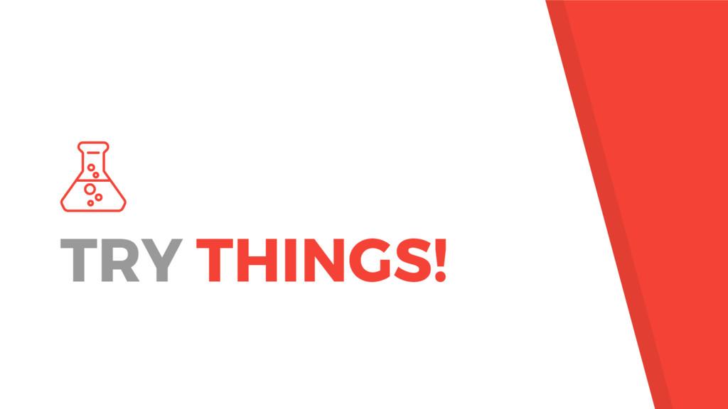 TRY THINGS!