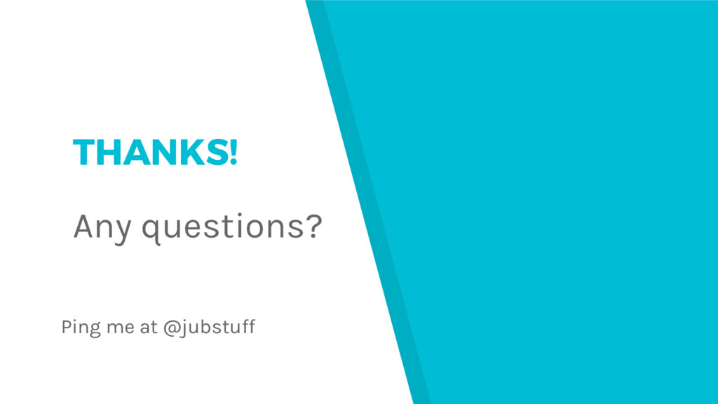 THANKS! Any questions? Ping me at @jubstuff