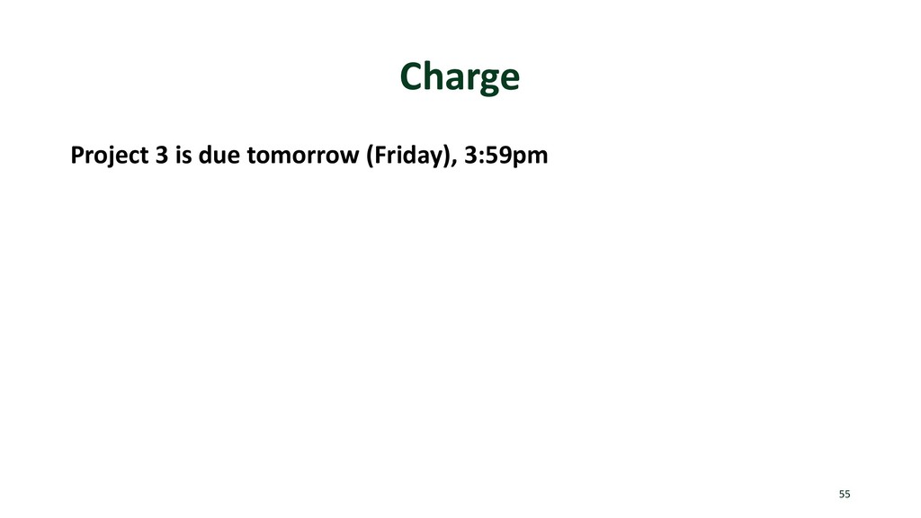 Charge Project 3 is due tomorrow (Friday), 3:59...