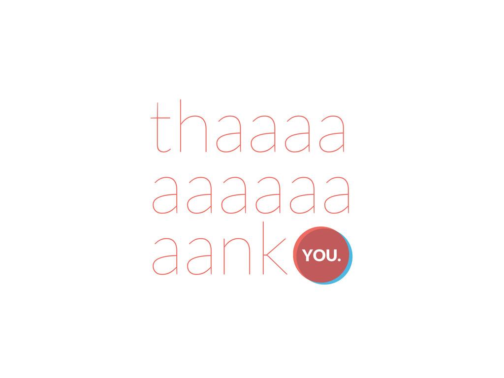 thaaaa aaaaaa aank YOU.