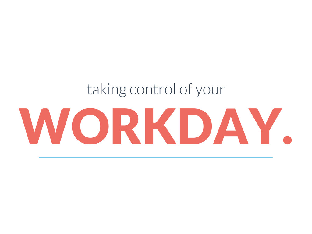 taking control of your WORKDAY.