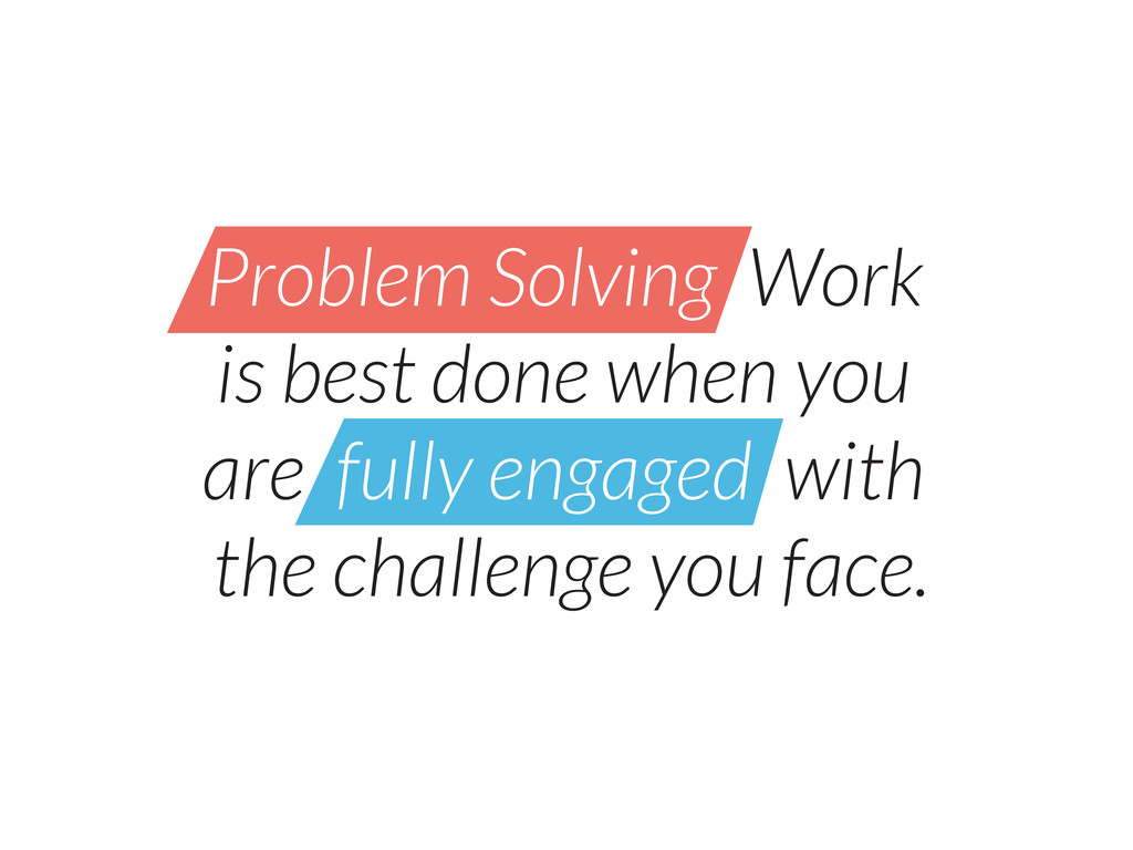 Problem Solving Work is best done when you are ...