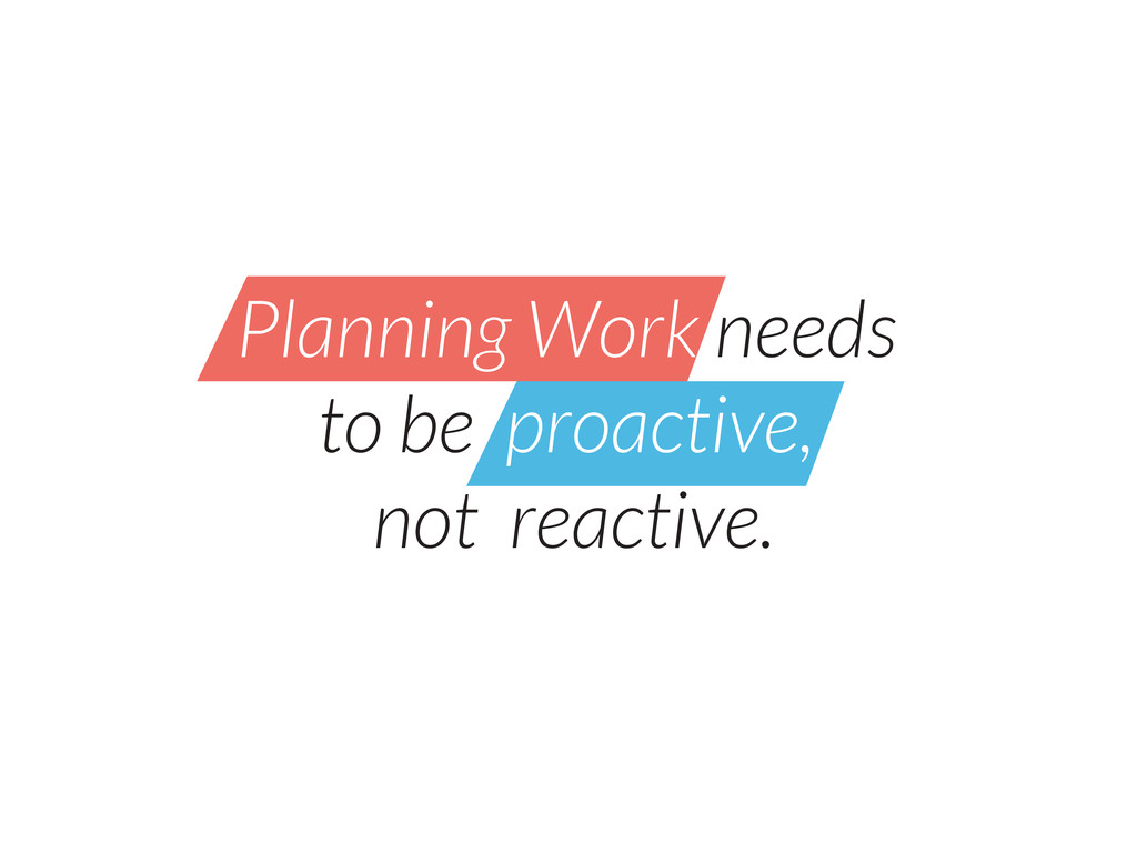 Planning Work needs to be proactive, not reacti...