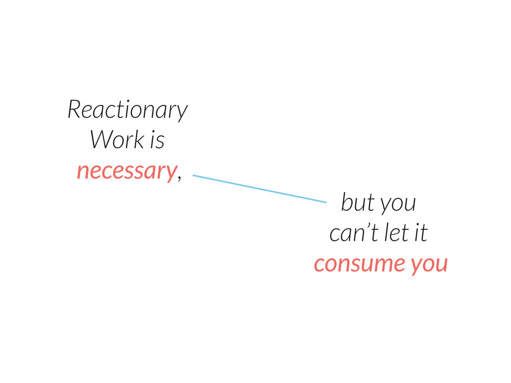 Reactionary Work is necessary, but you can't le...