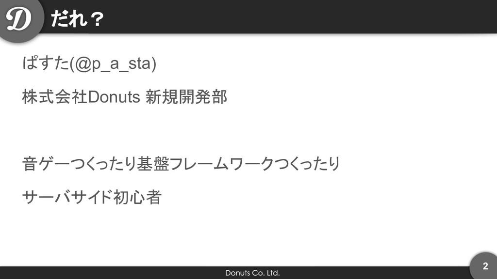 だれ? ぱすた(@p_a_sta) 株式会社Donuts 新規開発部 音ゲーつくったり基盤フレ...