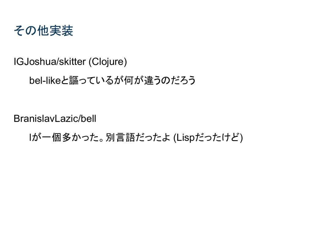 その他実装 IGJoshua/skitter (Clojure) bel-likeと謳っている...