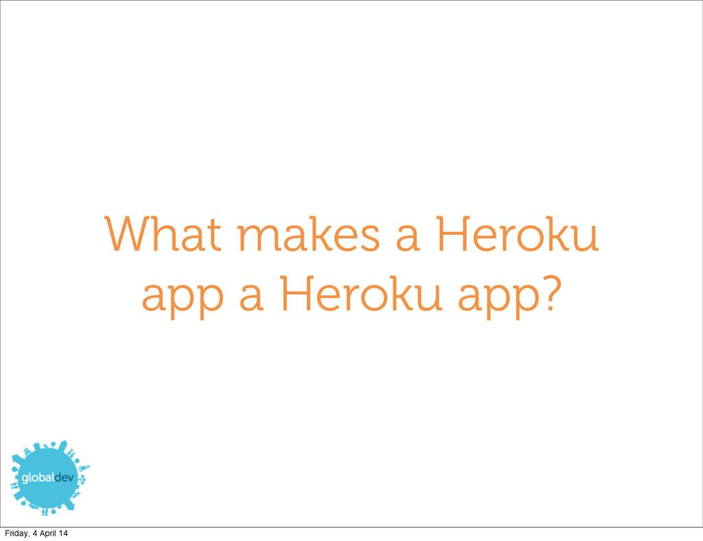 What makes a Heroku app a Heroku app? Friday, 4...