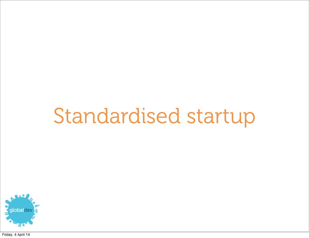 Standardised startup Friday, 4 April 14