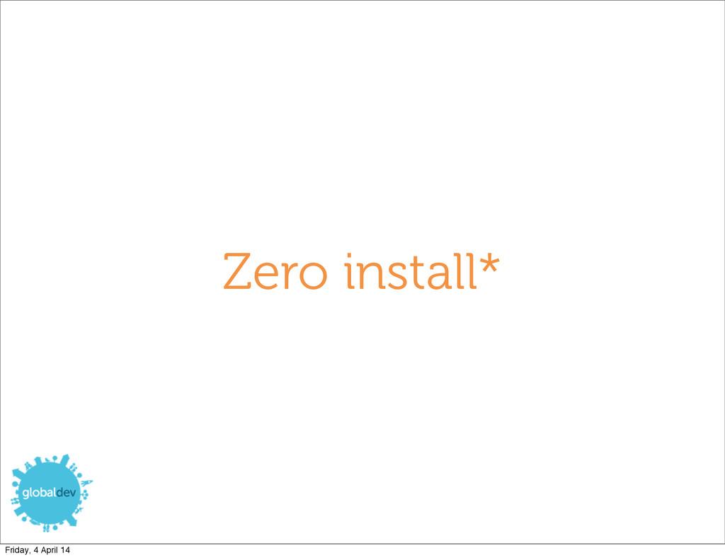 Zero install* Friday, 4 April 14