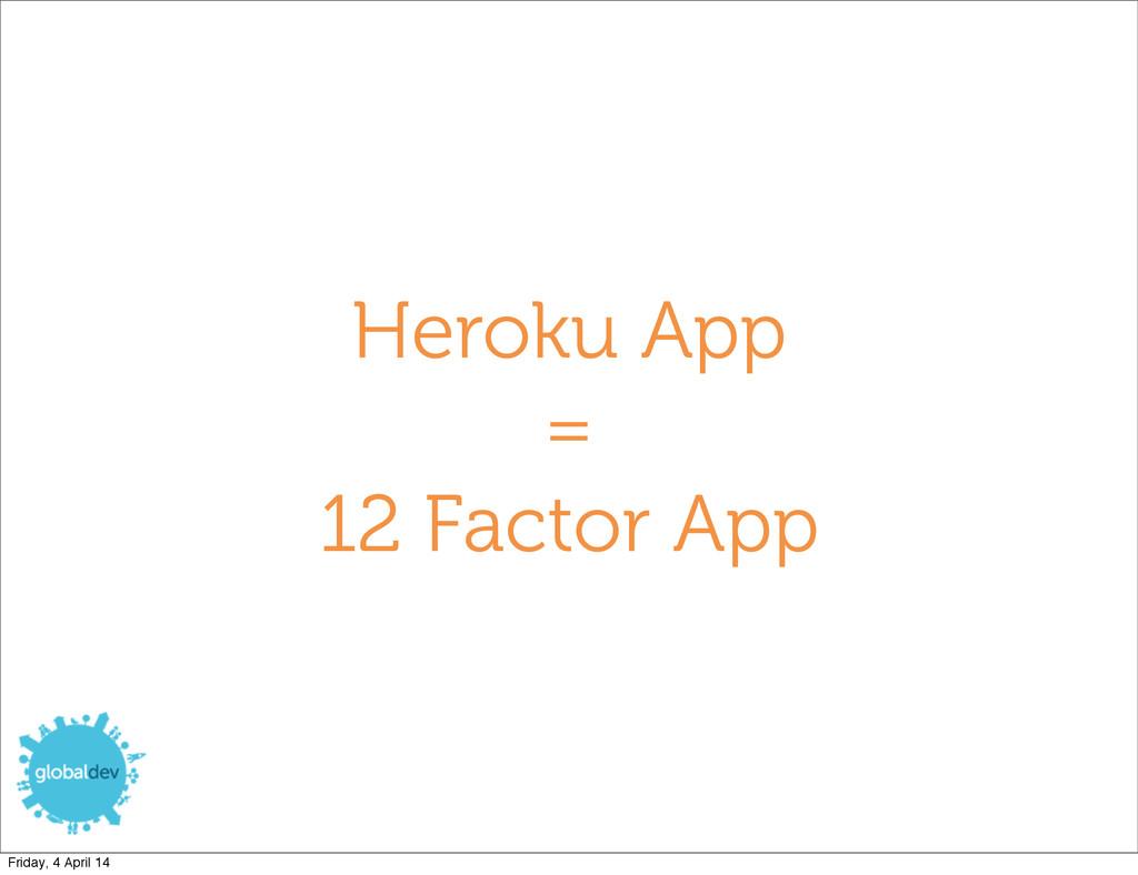 Heroku App = 12 Factor App Friday, 4 April 14