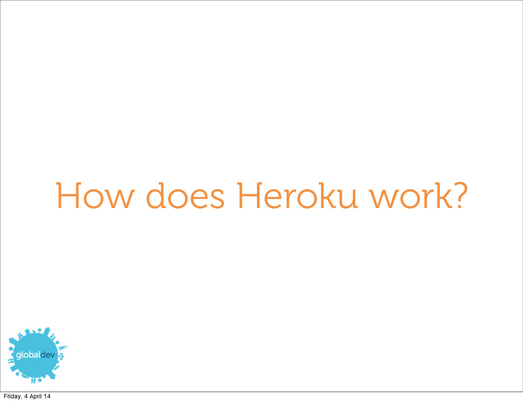 How does Heroku work? Friday, 4 April 14