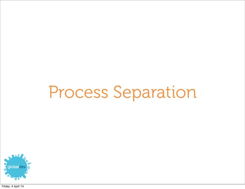 Process Separation Friday, 4 April 14